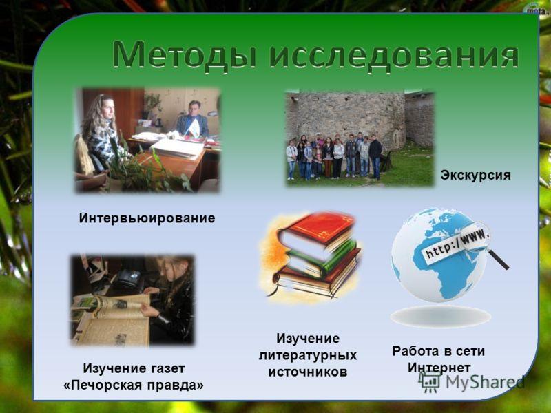 Интервьюирование Изучение газет «Печорская правда» Работа в сети Интернет Изучение литературных источников Экскурсия