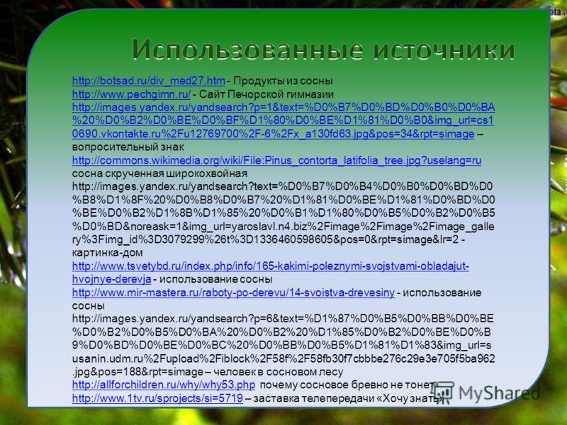 http://botsad.ru/div_med27.htmhttp://botsad.ru/div_med27.htm - Продукты из сосны http://www.pechgimn.ru/http://www.pechgimn.ru/ - Сайт Печорской гимназии http://images.yandex.ru/yandsearch?p=1&text=%D0%B7%D0%BD%D0%B0%D0%BA %20%D0%B2%D0%BE%D0%BF%D1%80