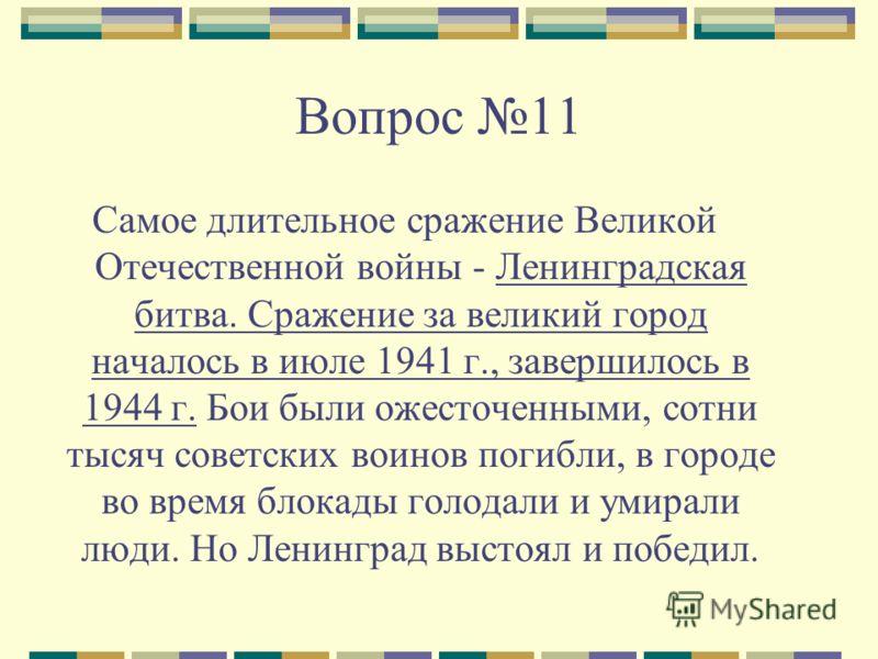 Вопрос 11 Самое длительное сражение Великой Отечественной войны - Ленинградская битва. Сражение за великий город началось в июле 1941 г., завершилось в 1944 г. Бои были ожесточенными, сотни тысяч советских воинов погибли, в городе во время блокады го