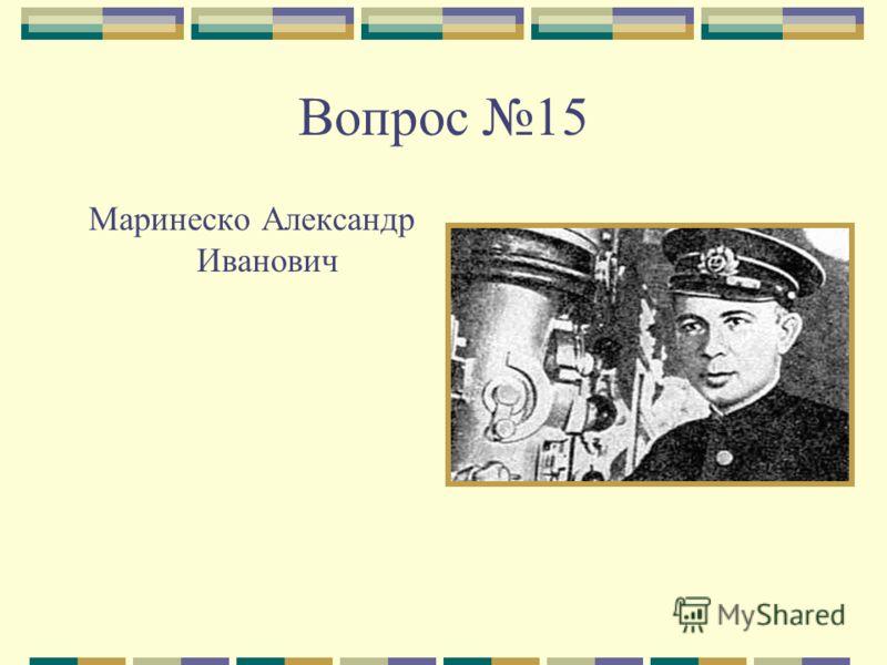 Вопрос 15 Маринеско Александр Иванович