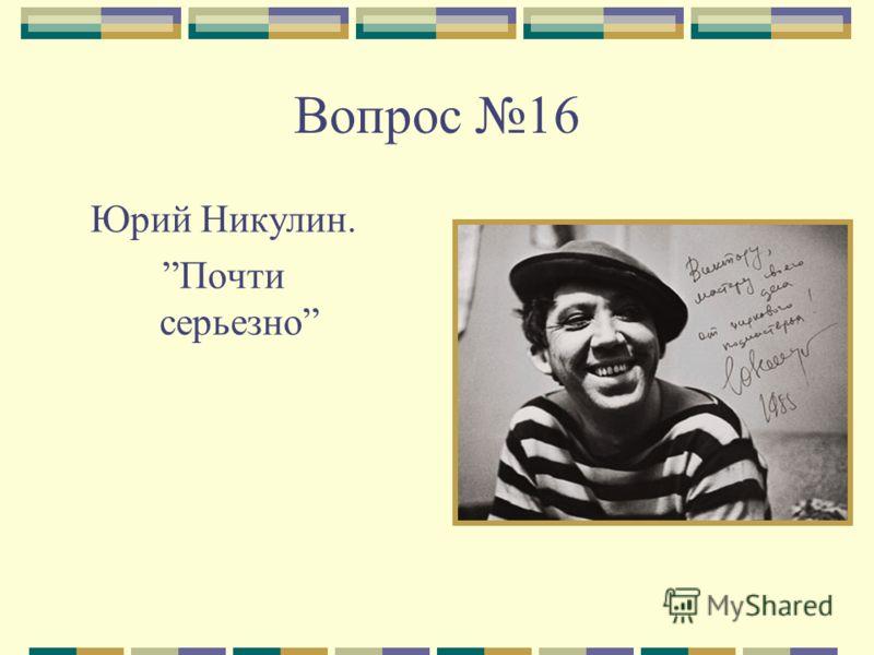 Вопрос 16 Юрий Никулин. Почти серьезно