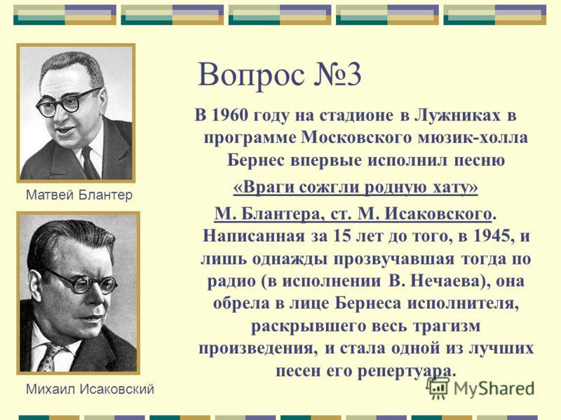Вопрос 3 В 1960 году на стадионе в Лужниках в программе Московского мюзик-холла Бернес впервые исполнил песню «Враги сожгли родную хату» М. Блантера, ст. М. Исаковского. Написанная за 15 лет до того, в 1945, и лишь однажды прозвучавшая тогда по радио
