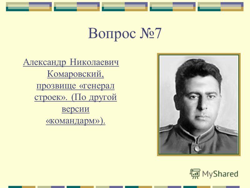 Вопрос 7 Александр Николаевич Комаровский, прозвище «генерал строек». (По другой версии «командарм»).