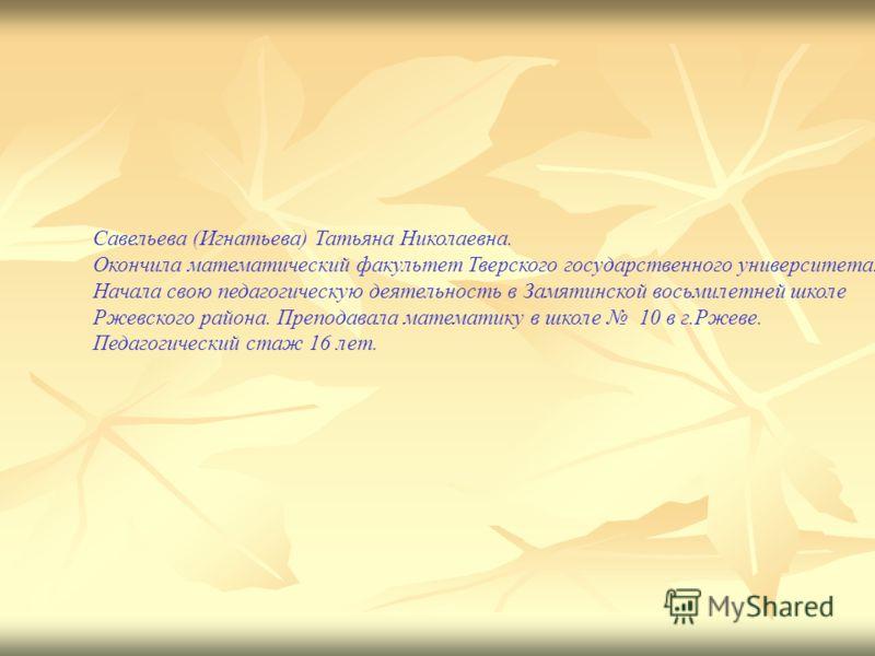 Савельева (Игнатьева) Татьяна Николаевна. Окончила математический факультет Тверского государственного университета. Начала свою педагогическую деятельность в Замятинской восьмилетней школе Ржевского района. Преподавала математику в школе 10 в г.Ржев