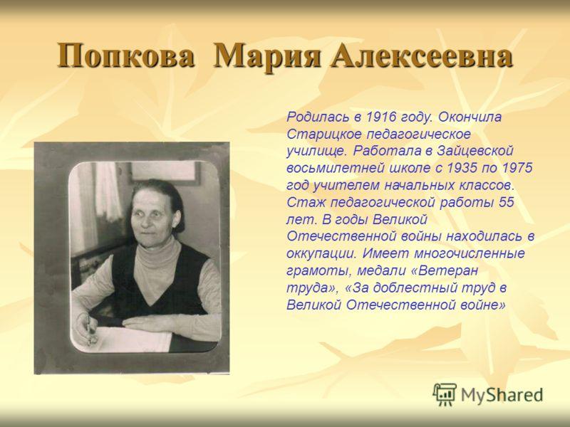 Попкова Мария Алексеевна Родилась в 1916 году. Окончила Старицкое педагогическое училище. Работала в Зайцевской восьмилетней школе с 1935 по 1975 год учителем начальных классов. Стаж педагогической работы 55 лет. В годы Великой Отечественной войны на