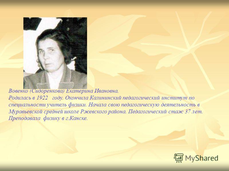 Вовенко (Сидоренкова) Екатерина Ивановна. Родилась в 1922 году. Окончила Калининский педагогический институт по специальности учитель физики. Начала свою педагогическую деятельность в Муравьевской средней школе Ржевского района. Педагогический стаж 3