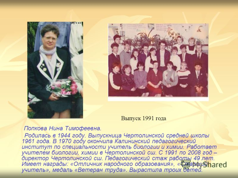 Попкова Нина Тимофеевна. Родилась в 1944 году. Выпускница Чертолинской средней школы 1961 года. В 1970 году окончила Калининский педагогический институт по специальности учитель биологии и химии. Работает учителем биологии, химии в Чертолинской сш. С