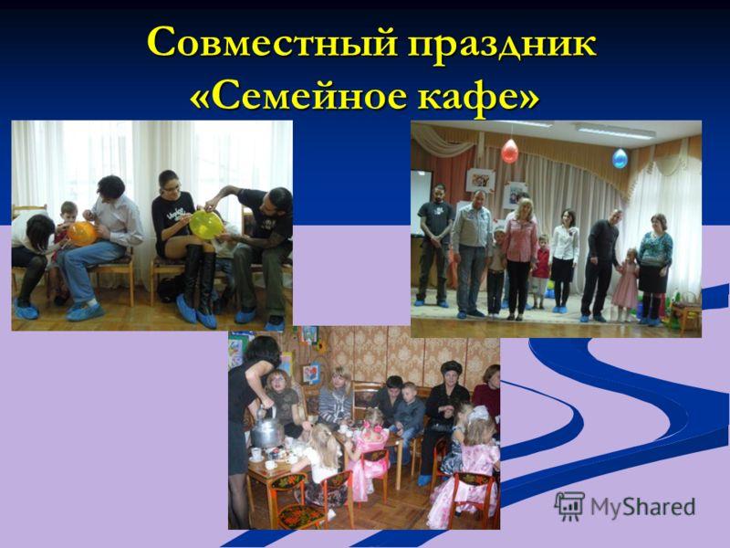Совместный праздник «Семейное кафе» Совместный праздник «Семейное кафе»