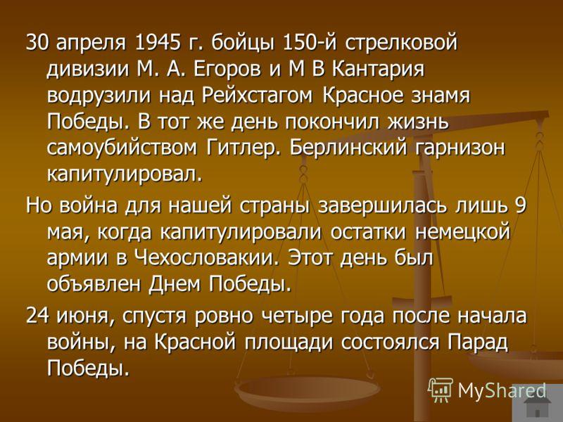 30 апреля 1945 г. бойцы 150-й стрелковой дивизии М. А. Егоров и М В Кантария водрузили над Рейхстагом Красное знамя Победы. В тот же день покончил жизнь самоубийством Гитлер. Берлинский гарнизон капитулировал. Но война для нашей страны завершилась ли