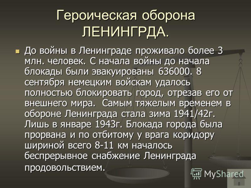 Героическая оборона ЛЕНИНГРДА. До войны в Ленинграде проживало более 3 млн. человек. С начала войны до начала блокады были эвакуированы 636000. 8 сентября немецким войскам удалось полностью блокировать город, отрезав его от внешнего мира. Самым тяжел