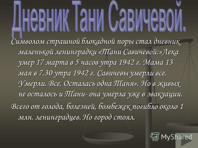 Символом страшной блокадной поры стал дневник маленькой ленинградки «Тани Савичевой:»Лека умер 17 марта в 5 часов утра 1942 г. Мама 13 мая в 7.30 утра 1942 г. Савичевы умерли все. Умерли. Все. Осталась одна Таня». Но в живых не осталось и Тани- она у