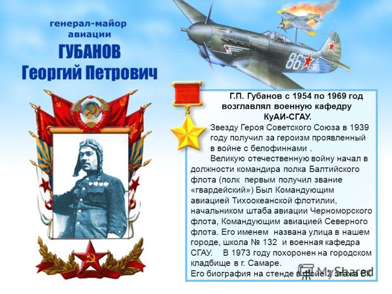Г.П. Губанов с 1954 по 1969 год возглавлял военную кафедру КуАИ-СГАУ. Звезду Героя Советского Союза в 1939 году получил за героизм проявленный в войне с белофиннами. Великую отечественную войну начал в должности командира полка Балтийского флота (пол