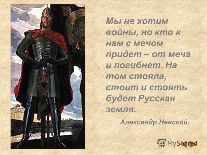 Мы не хотим войны, но кто к нам с мечом придет – от меча и погибнет. На том стояла, стоит и стоять будет Русская земля. Александр Невский.
