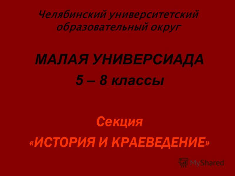 Челябинский университетский образовательный округ МАЛАЯ УНИВЕРСИАДА 5 – 8 классы Секция «ИСТОРИЯ И КРАЕВЕДЕНИЕ»