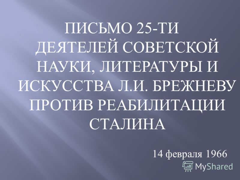 ПИСЬМО 25- ТИ ДЕЯТЕЛЕЙ СОВЕТСКОЙ НАУКИ, ЛИТЕРАТУРЫ И ИСКУССТВА Л. И. БРЕЖНЕВУ ПРОТИВ РЕАБИЛИТАЦИИ СТАЛИНА 14 февраля 1966