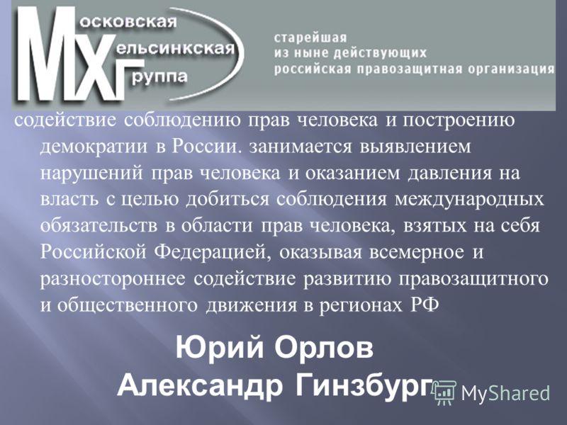 содействие соблюдению прав человека и построению демократии в России. занимается выявлением нарушений прав человека и оказанием давления на власть с целью добиться соблюдения международных обязательств в области прав человека, взятых на себя Российск
