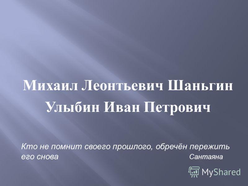 Михаил Леонтьевич Шаньгин Улыбин Иван Петрович Кто не помнит своего прошлого, обречён пережить его снова Сантаяна