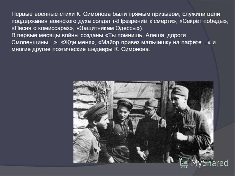 Первые военные стихи К. Симонова были прямым призывом, служили цели поддержания воинского духа солдат («Презрение к смерти», «Секрет победы», «Песня о комиссарах», «Защитникам Одессы»). В первые месяцы войны созданы «Ты помнишь, Алеша, дороги Смоленщ