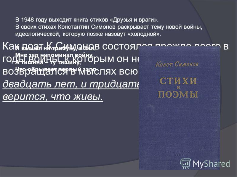 Как поэт К.Симонов состоялся прежде всего в годы войны, к которым он неизбежно возвращался в мыслях всю свою жизнь: и двадцать лет, и тридцать лет живым не верится, что живы. В 1948 году выходит книга стихов «Друзья и враги». В своих стихах Константи