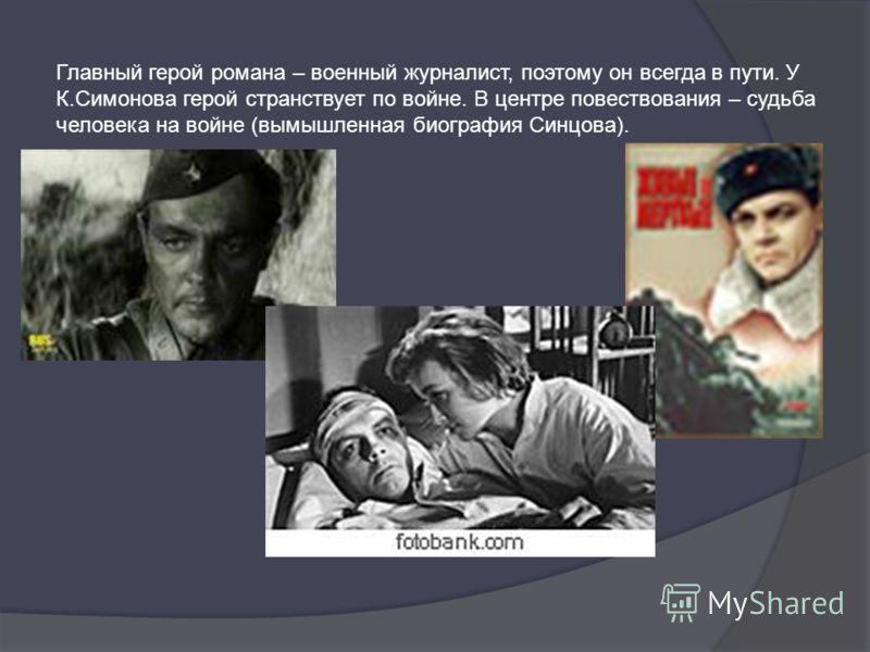 Главный герой романа – военный журналист, поэтому он всегда в пути. У К.Симонова герой странствует по войне. В центре повествования – судьба человека на войне (вымышленная биография Синцова).