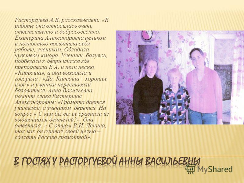 Расторгуева А.В. рассказывает: «К работе она относилась очень ответственно и добросовестно. Екатерина Александровна целиком и полностью посвятила себя работе, ученикам. Обладала чувством юмора. Ученики, балуясь, подбегали к двери класса где преподава