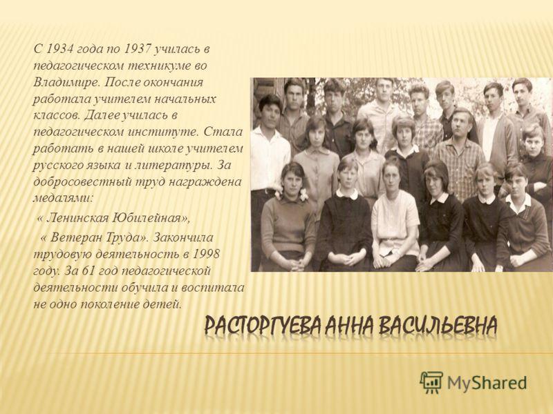 С 1934 года по 1937 училась в педагогическом техникуме во Владимире. После окончания работала учителем начальных классов. Далее училась в педагогическом институте. Стала работать в нашей школе учителем русского языка и литературы. За добросовестный т
