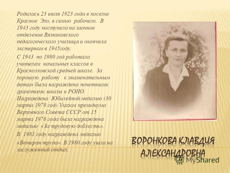 Родилась 23 июля 1923 года в поселке Красное Эхо, в семью рабочего. В 1943 году поступила на заочное отделение Вязниковского педагогического училища и окончила экстерном в 1945году. С 1943 по 1980 год работала учителем начальных классов в Красноэховс