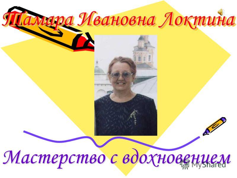 Тамара Ивановна Локтина Мастерство с вдохновением