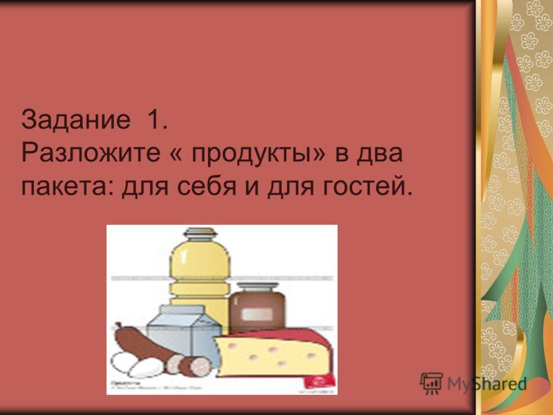 Задание 1. Разложите « продукты» в два пакета: для себя и для гостей.