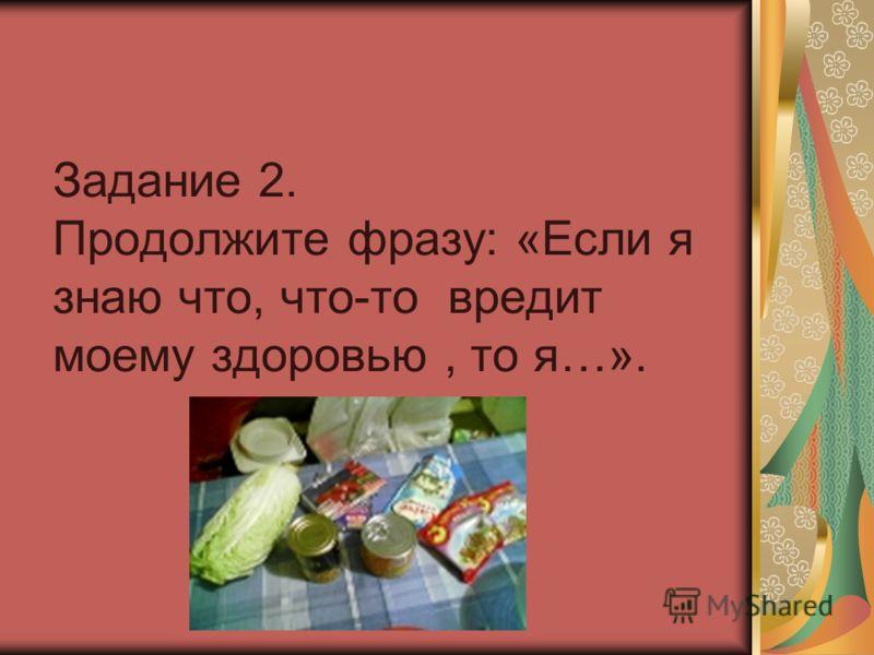 Задание 2. Продолжите фразу: «Если я знаю что, что-то вредит моему здоровью, то я…».