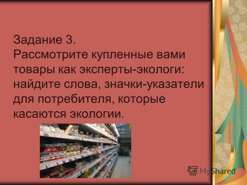 Задание 3. Рассмотрите купленные вами товары как эксперты-экологи: найдите слова, значки-указатели для потребителя, которые касаются экологии.