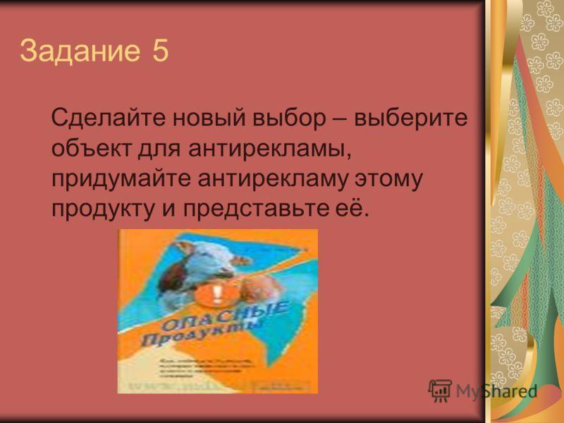 Задание 5 Сделайте новый выбор – выберите объект для антирекламы, придумайте антирекламу этому продукту и представьте её.