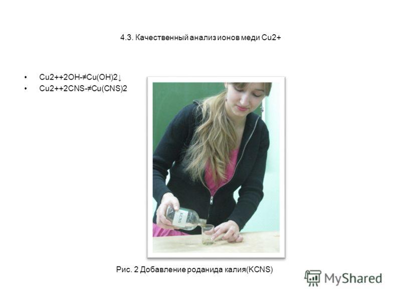 4.3. Качественный анализ ионов меди Cu2+ Cu2++2OH-Cu(OH)2 Cu2++2СNS-Cu(CNS)2 Рис. 2 Добавление роданида калия(KCNS)