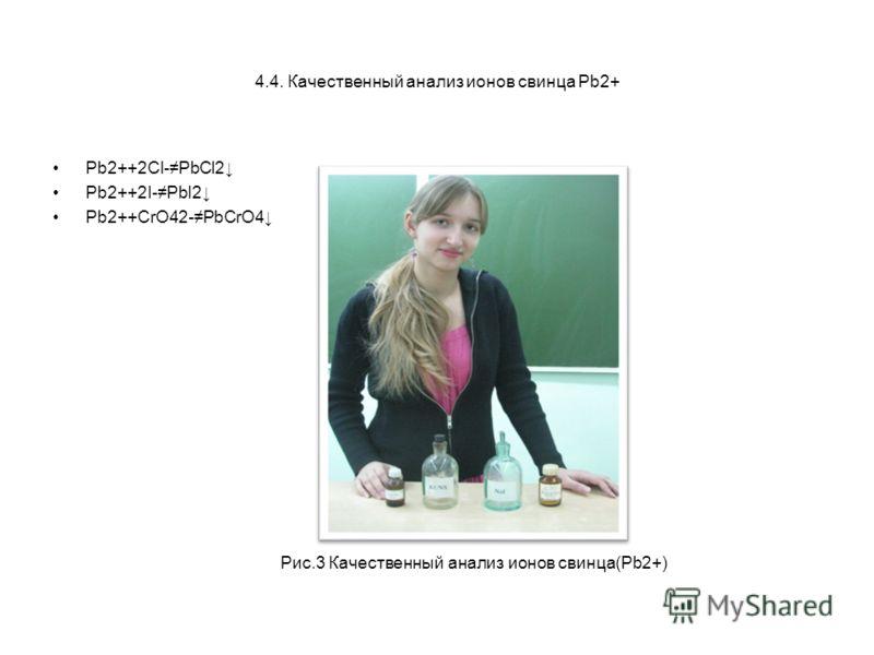 4.4. Качественный анализ ионов свинца Pb2+ Pb2++2Cl-PbCl2 Pb2++2I-PbI2 Pb2++СrO42-PbCrO4 Рис.3 Качественный анализ ионов свинца(Pb2+)