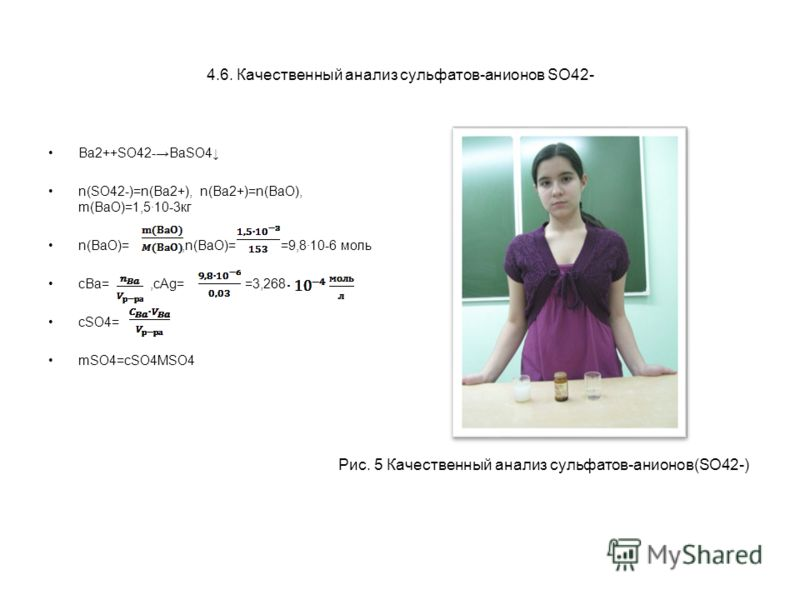 4.6. Качественный анализ сульфатов-анионов SO42- Ba2++SO42-BaSO4 n(SO42-)=n(Ba2+), n(Ba2+)=n(BaO), m(BaO)=1,510-3кг n(BaO)=,n(BaO)= =9,810-6 моль cBa=,cAg= =3,268 cSO4= mSO4=cSO4MSO4 Рис. 5 Качественный анализ сульфатов-анионов(SO42-)