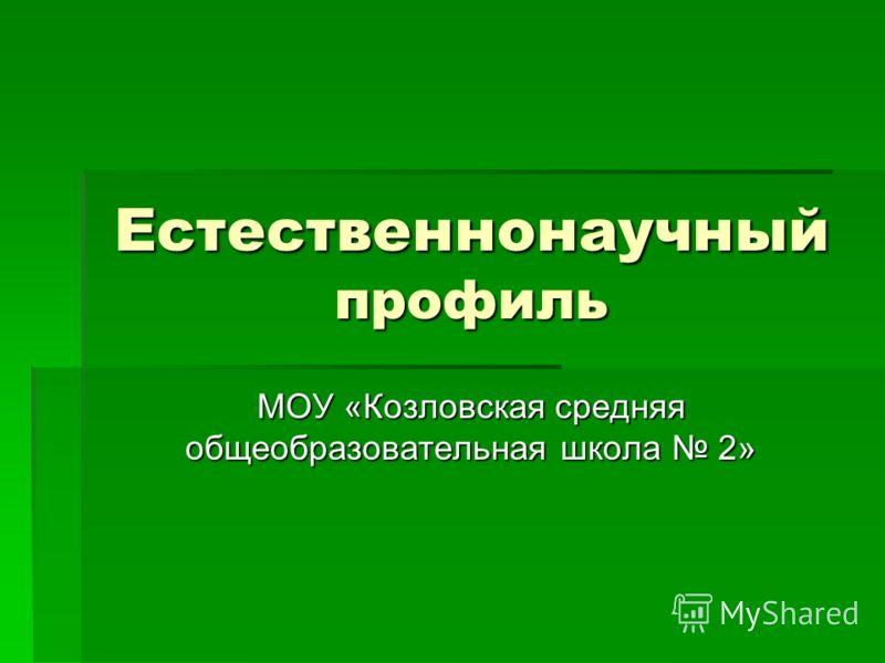 Естественнонаучный профиль МОУ «Козловская средняя общеобразовательная школа 2»
