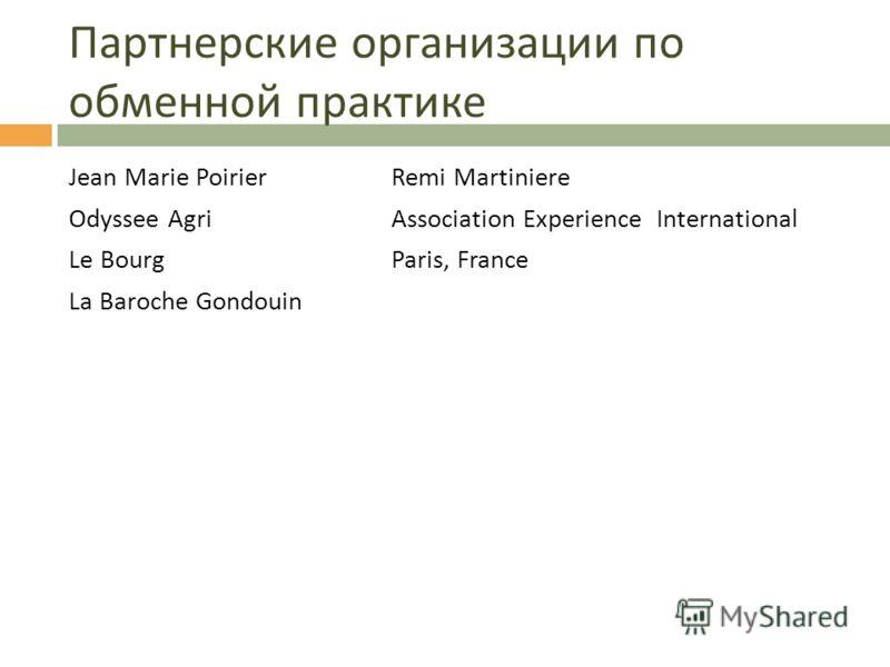 Партнерские организации по обменной практике Jean Marie PoirierRemi Martiniere Odyssee AgriAssociation Experience International Le BourgParis, France La Baroche Gondouin