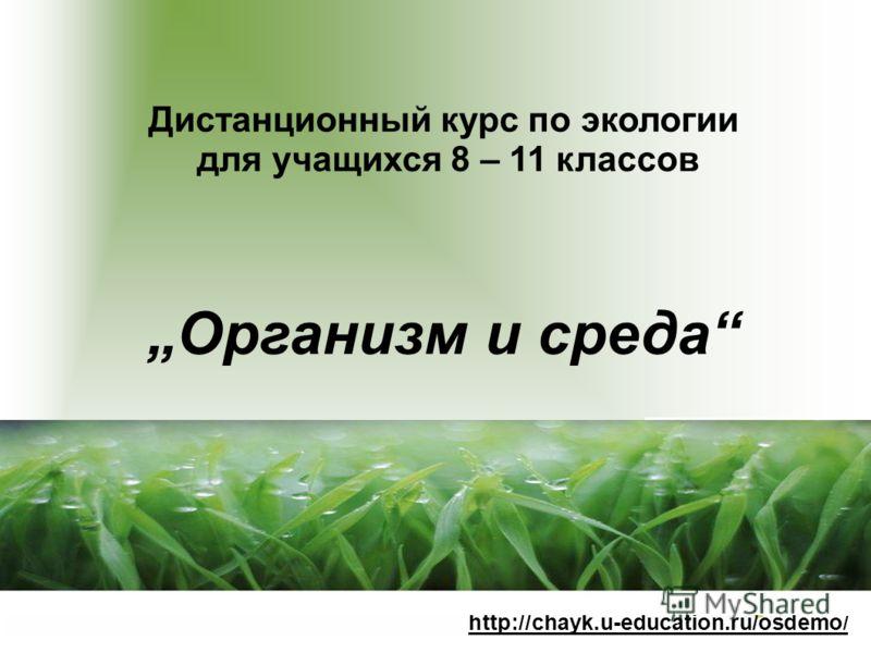 Дистанционный курс по экологии для учащихся 8 – 11 классов Организм и среда http://chayk.u-education.ru/osdemo /