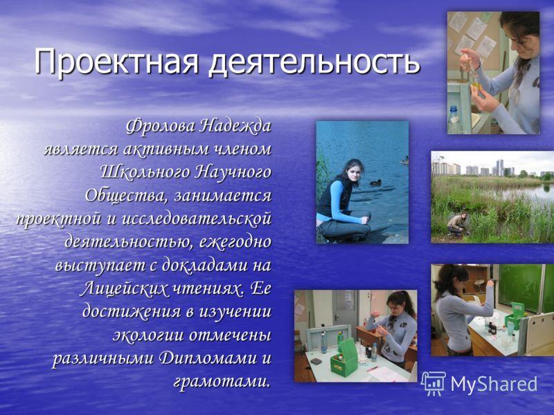 Проектная деятельность Фролова Надежда является активным членом Школьного Научного Общества, занимается проектной и исследовательской деятельностью, ежегодно выступает с докладами на Лицейских чтениях. Ее достижения в изучении экологии отмечены разли