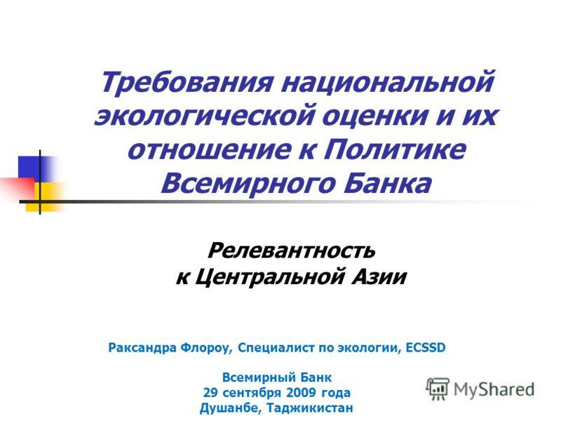 Требования национальной экологической оценки и их отношение к Политике Всемирного Банка Релевантность к Центральной Азии Раксандра Флороу, Специалист по экологии, ECSSD Всемирный Банк 29 сентября 2009 года Душанбе, Таджикистан