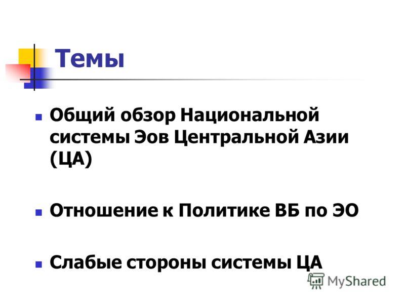 Темы Общий обзор Национальной системы Эов Центральной Азии (ЦА) Отношение к Политике ВБ по ЭО Слабые стороны системы ЦА