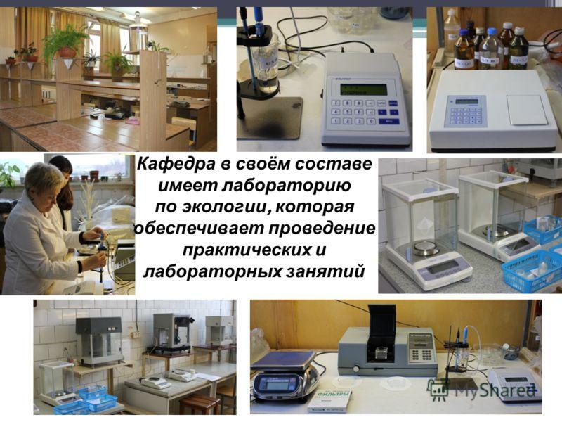 Кафедра в своём составе имеет лабораторию по экологии, которая обеспечивает проведение практических и лабораторных занятий