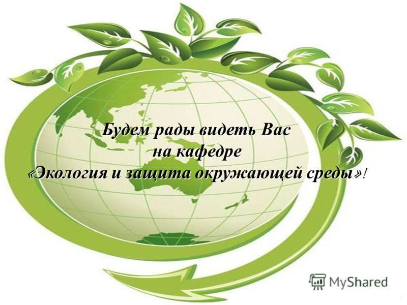 Будем рады видеть Вас на кафедре на кафедре « Экология и защита окружающей среды »!