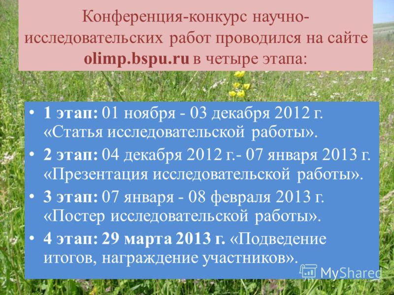 Конференция-конкурс научно- исследовательских работ проводился на сайте olimp.bspu.ru в четыре этапа: 1 этап: 01 ноября - 03 декабря 2012 г. «Статья исследовательской работы». 2 этап: 04 декабря 2012 г.- 07 января 2013 г. «Презентация исследовательск