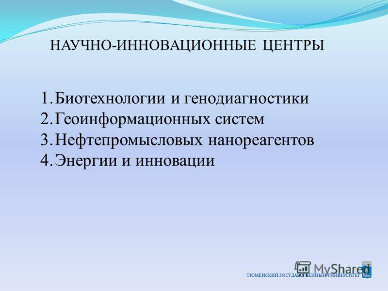 ТЮМЕНСКИЙ ГОСУДАРСТВЕННЫЙ УНИВЕРСИТЕТ НАУЧНО-ИННОВАЦИОННЫЕ ЦЕНТРЫ 1.Биотехнологии и генодиагностики 2.Геоинформационных систем 3.Нефтепромысловых нанореагентов 4.Энергии и инновации
