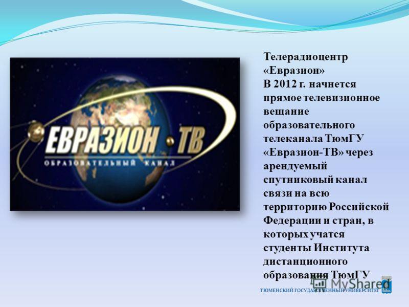 ТЮМЕНСКИЙ ГОСУДАРСТВЕННЫЙ УНИВЕРСИТЕТ Телерадиоцентр «Евразион» В 2012 г. начнется прямое телевизионное вещание образовательного телеканала ТюмГУ «Евразион-ТВ» через арендуемый спутниковый канал связи на всю территорию Российской Федерации и стран, в