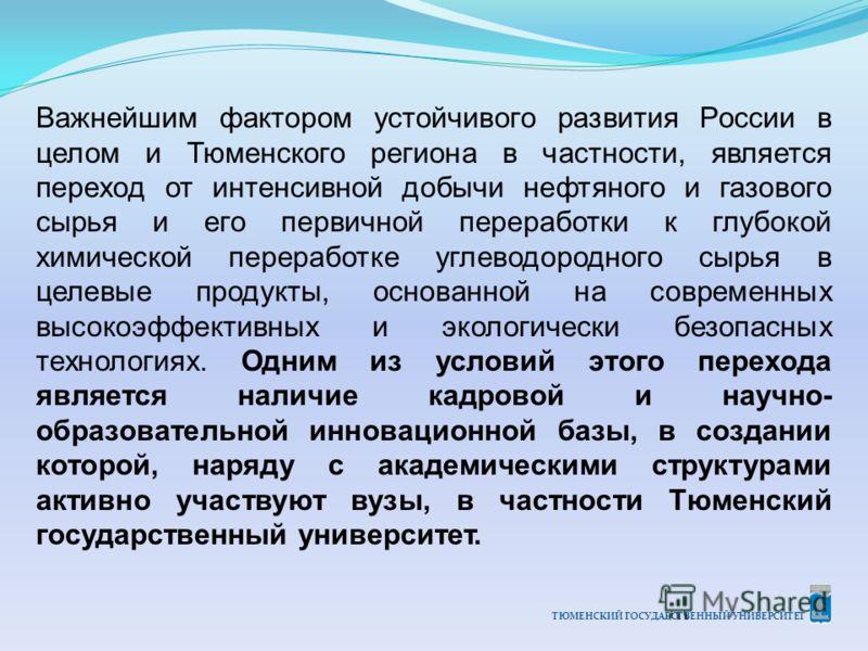 ТЮМЕНСКИЙ ГОСУДАРСТВЕННЫЙ УНИВЕРСИТЕТ Важнейшим фактором устойчивого развития России в целом и Тюменского региона в частности, является переход от интенсивной добычи нефтяного и газового сырья и его первичной переработки к глубокой химической перераб