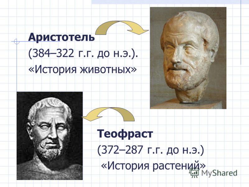 Аристотель (384–322 г.г. до н.э.). «История животных» Теофраст (372–287 г.г. до н.э.) «История растений»