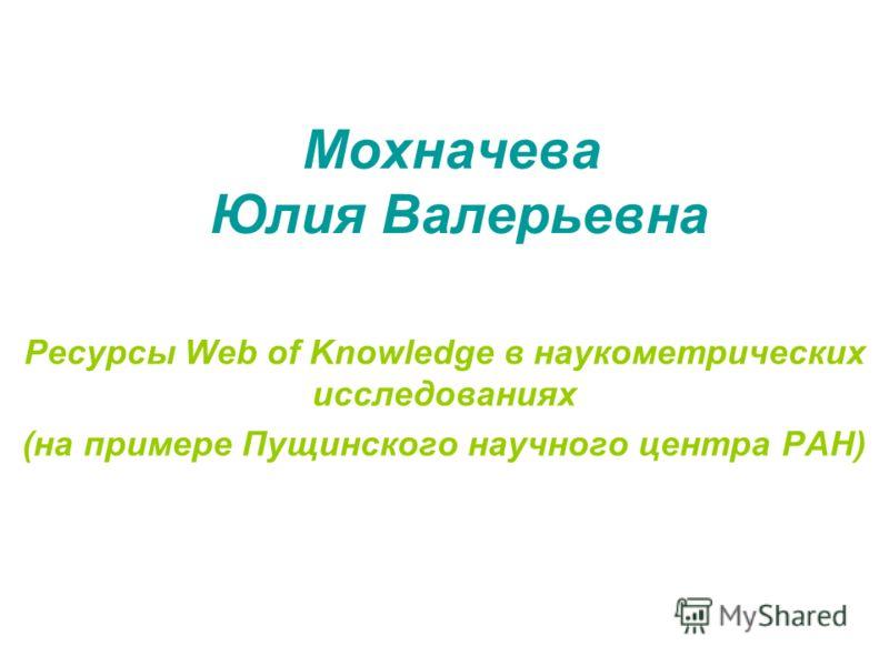 Мохначева Юлия Валерьевна Ресурсы Web of Knowledge в наукометрических исследованиях (на примере Пущинского научного центра РАН)