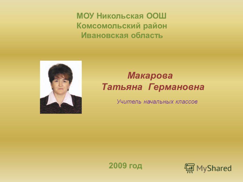 МОУ Никольская ООШ Комсомольский район Ивановская область Макарова Татьяна Германовна Учитель начальных классов 2009 год